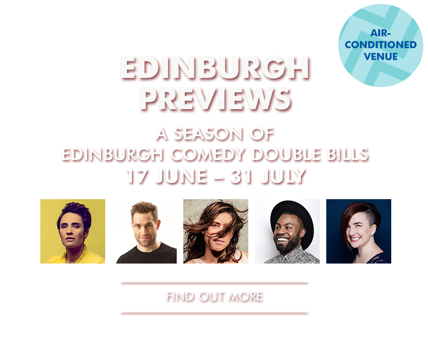 EDINBURGH PREVIEWS A season of Edinburgh Comedy double bills, featuring stars of stand up and the hottest up-and-coming comedians in our intimate Studio. - See two one hour shows for only £9! - - Find Out More -