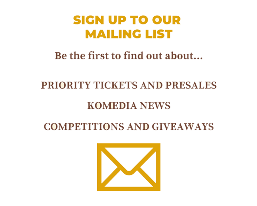 Sign up to our mailing list Be the first to find out about...  Priority tickets & presales Komedia news Competitions & giveaways